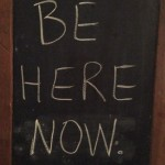 Monday mantra: Be here now.